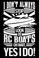 I Don't Always Stop Look At RC Boats OH Wait Yes I Do: Gift for Remot Control Boat hobby 100 page 6 x 9 Weekly journal to jot down your ideas and notes