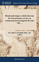 Dètails Authentiques, Relatifs À La Tenue Des Etats-Généraux, En 1614, Au Commencement de la Majorité de Louis XIII.