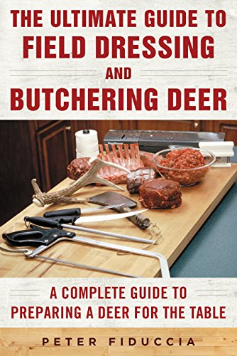 The Ultimate Guide to Field Dressing and Butchering Deer: A Complete Guide to Preparing a Deer for the Table