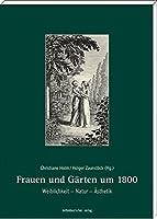 Frauen und Gaerten um 1800: Weiblichkeit - Natur - Aesthetik