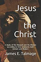 Jesus the Christ: A Study of the Messiah and His Mission according to Holy Scriptures both Ancient and Modern