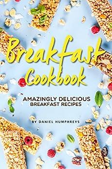 Breakfast Cookbook: Amazingly Delicious Breakfast Recipes by [Humphreys, Daniel]