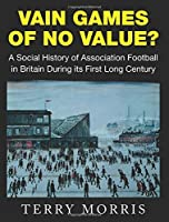 Vain Games of No Value?: A Social History of Association Football in Britain During its First Long Century by Terry Morris(2016-03-03)