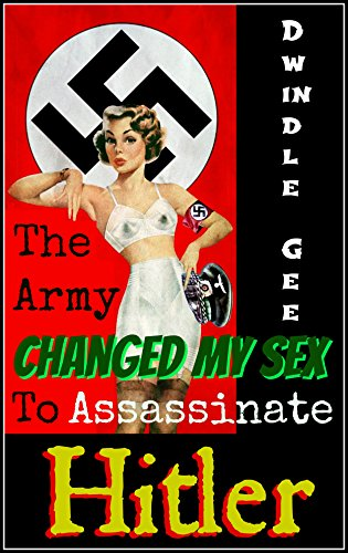 The Army Changed My Sex To Assassinate Hitler: The Shocking True Story! An Erotic and Explicit Novel of Sexual Transformation, Lust, and Passion  (Body ... Feminization) (English Edition)