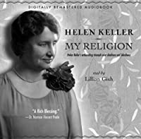 My Religion: Hellen Keller's Astounding Triumph over Deafness and Blindness