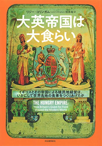 大英帝国は大食らい: イギリスとその帝国による植民地経営は、いかにして世界の食事をつくりあげたか