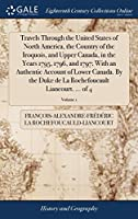 Travels Through the United States of North America, the Country of the Iroquois, and Upper Canada, in the Years 1795, 1796, and 1797; With an Authentic Account of Lower Canada. by the Duke de la Rochefoucault Liancourt. ... of 4; Volume 1