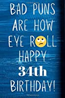 Bad Puns Are How Eye Roll Happy 34th Birthday: Funny Pun 34th Birthday Card Quote Journal / Notebook / Diary / Greetings / Appreciation Gift (6 x 9 - 110 Blank Lined Pages)
