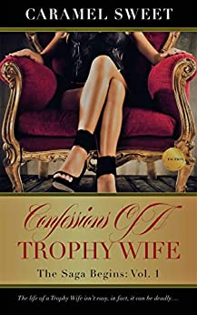 Confessions of A Trophy Wife: The Saga Begins: Vol. 1 by [Sweet, Caramel]
