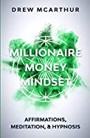 Millionaire Money Mindset: Affirmations, Meditation, & Hypnosis: Using Positive Thinking Psychology to Train Your Mind to Grow Wealth, Think Like the New Rich and Take the Secret Fastlane to Success