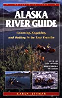 The Alaska River Guide: Canoeing, Kayaking, and Rafting in the Last Frontier