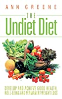 The Undiet Diet: Develop and Achieve Good Health, Well-being and Permanent Weight Loss