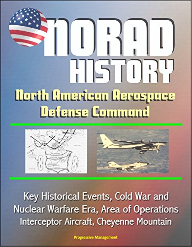NORAD History: North American Aerospace Defense Command Key Historical Events, Cold War and Nuclear Warfare Era, Area of Operations, Interceptor Aircraft, Cheyenne Mountain (English Edition)