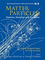Matter Particled - Patterns, Structure And Dynamics: Selected Research Papers of Yuval Ne'eman (World Scientific Series in 20th Century Physics)
