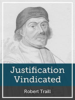 Justification Vindicated: A Vindication of the Protestant Doctrine Concerning Justification, and of Its Preachers and Professors, from the Unjust Charge of Antinomianism by [Traill, Robert]