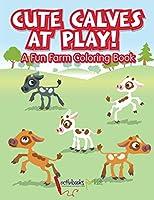 Cute Calves at Play! A Fun Farm Coloring Book