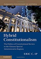 Hybrid Constitutionalism: The Politics of Constitutional Review in the Chinese Special Administrative Regions (Comparative Constitutional Law and Policy)