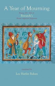 A Year of Mourning: Poems 271-322 of Petrarch's Rerum vulgarium fragmenta by [Petrarca, Francesco, Bahan, Lee Harlin]