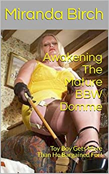 Awakening The Mature BBW Domme: Toy Boy Gets More Than He Bargained For! by [Birch, Miranda]