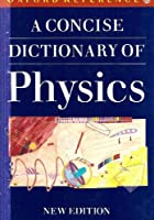 A Concise Dictionary of Physics (Oxford Paperback Reference)