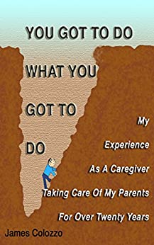 [Colozzo, James]のYou Got To Do What You Got To Do: My Experience As A Caregiver Taking Care Of My Parents For Over Twenty Years (English Edition)