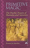 Primitive Magic: The Psychic Powers of Shamans and Sorcerers