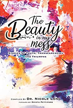 The Beauty in My Mess: Stories of Truth, Transparencies and Triumphs by [Long, Dr. S Nicole, Brissi, Kayla, McKinney, Tae, Germaine, Cristin, Cook, Shawna, Melillo, Janis, Glaze, Jaclyn, Daniels, Lisa, Lopez, Holly M, Wood, Amanda, Lewis, Tiah, Williams, Omoni, Desiray, Em, Onyesoh, Joy Ada, Shindle, Teresa, Hallegra, Chou, Johnson, April, Dixon, Crystal, Robinson, T.J., Molina, Amanda, Manoogian, Seranie, DeWalt, Jessica, Withrow, Anita L., Allen, Brandi, Carlisle, Sequita Myers, Mountz, Angela, Farrugia, Kirsty, Malloian, Linda, Mosley, Angelique, Pierce, Kendra, Johnson, Walanda]