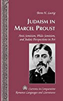 Judaism in Marcel Proust: Anti-Semitism, Philo-Semitism, and Judaic Perspectives in Art (Currents in Comparative Romance Languages and Literatures)