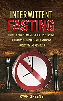 Intermittent Fasting: Learn the Physical and Mental Benefits of Fasting; Build Muscle and Lose Fat while Increasing Productivity and Metabolism by [Greene, Ryan]