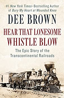 Hear That Lonesome Whistle Blow: The Epic Story of the Transcontinental Railroads by [Brown, Dee]