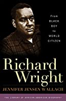 Richard Wright: From Black Boy to World Citizen (The Library of African-american Biography)