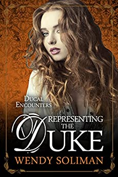 Representing the Duke (Ducal Encounters Series 2 Book 3) by [Soliman, Wendy]