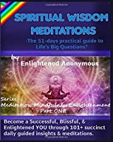 Spiritual Wisdom Meditations: the 51-days practical guide to Life's Big Questions?: Become a Successful, Blissful, & Enlightened YOU through 101+ succinct daily guided insights & meditations. (Meditation, Mindfulness & Enlightenment)