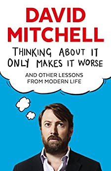 Thinking About It Only Makes It Worse: And Other Lessons from Modern Life by [Mitchell, David]