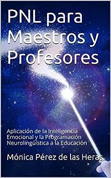 [Heras, Mónica Pérez de las]のPNL para Maestros y Profesores: Aplicación de la Inteligencia Emocional y la Programación Neurolingüística a la Educación (PNL para Profesionales nº 5) (Spanish Edition)
