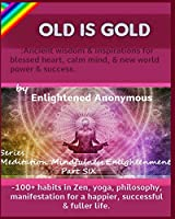 Old Is Gold: Ancient wisdom & inspirations for blessed heart, calm mind, & new world power & success.: -100+ habits in Zen, yoga, philosophy, manifestation for a happier, successful & fuller life. (Meditation, Mindfulness & Enlightenment.)