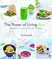 The Power of Living Raw: Delicious and Flavourful Recipes for Health and Wellbeing