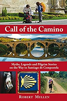 Call of the Camino: Myths, Legends and Pilgrim Stories on the Way to Santiago de Compostela by [Mullen, Robert]