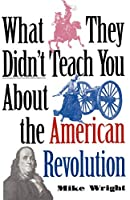 What They Didn't Teach You About the American Revolution (What They Didnt Teach You)