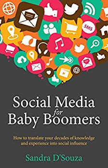Social Media for Baby Boomers: How to translate your decades of knowledge and experience into social influence by [D'Souza, Sandra]