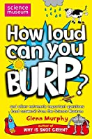 How Loud Can You Burp?: and other extremely important questions (and answers) from the Science Museum (Science Museum Q & a Book)
