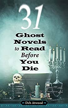 31 Ghost Novels to Read Before You Die by [Atwood, Deb]