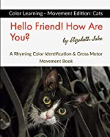 Hello Friend!  How Are You? Color Learning - Movement Edition: Cats: A Rhyming Color Identification & Gross Motor Movement Book (Hello Friends Colors: Cats)
