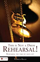 This Is Not a Dress Rehearsal!: Redeeming the Time We Have Left