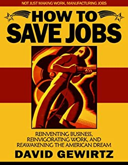 How To Save Jobs: Reinventing Business, Reinvigorating Work, and Reawakening the American Dream by [Gewirtz, David]