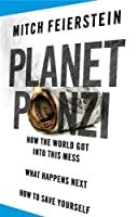 Planet Ponzi: How the World Got Into This Mess, What Happens Next, How to Save Yourself