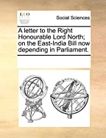 A Letter to the Right Honourable Lord North; On the East-India Bill Now Depending in Parliament.