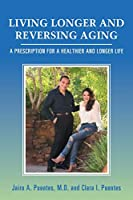 Living Longer and Reversing Aging: A Prescription for a Healthier and Longer Life