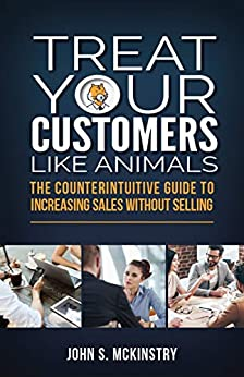 [McKinstry, John S]のTreat Your Customers Like Animals: The Counterintuitive Guide to Increasing Sales Without Selling (English Edition)
