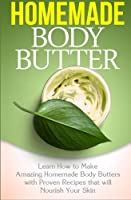 Homemade Body Butter: Learn How to Make Amazing Homemade Body Butters With Proven Recipes That Nourish Your Skin